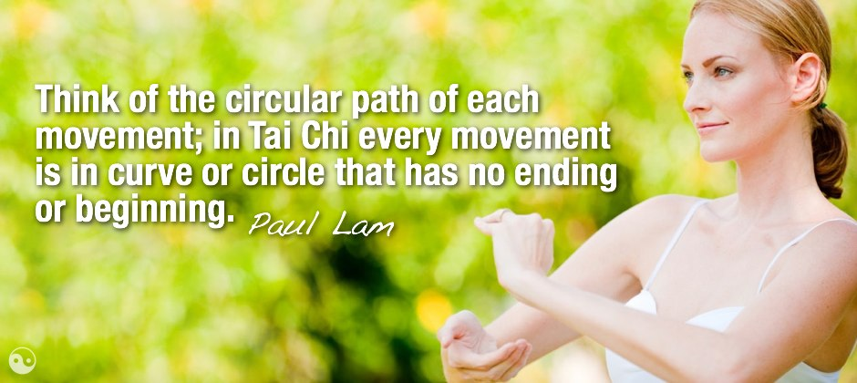 Think of the circular path of each movement; in Tai Chi every movement is in curve or circle that has no ending or beginning.