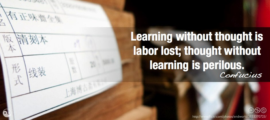 Learning without thought is labor lost; thought without learning is perilous.